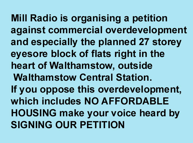 Mill Radio is organising a petition to oppose commercial overdevelopment<br> and especially the planned 27 storey eyesore block of flats right in the<br> heart of Walthamstow, three minutes walk from Walthamstow Central Station. If you oppose this overdevelopment, which includes NO AFFORDABLE HOUSING<br>  make your voice heard by SIGNING OUR PETITION